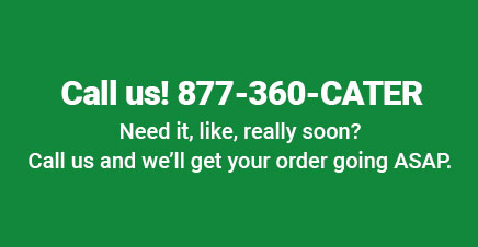 Call us! 877-360-CATER. Need it, like really soon? Call us and we'll get your order going ASAP.